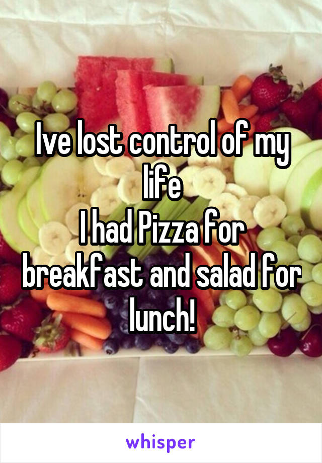 Ive lost control of my life I had Pizza for breakfast and salad for lunch!