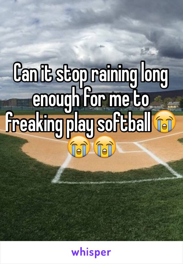 Can it stop raining long enough for me to freaking play softball😭😭😭