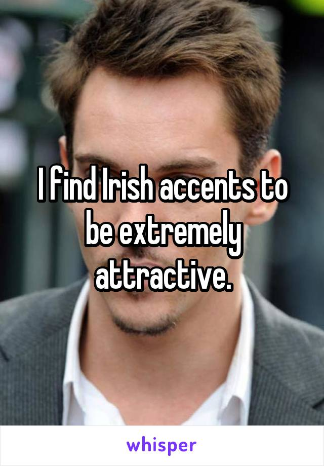 I find Irish accents to be extremely attractive.