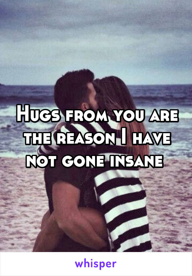 Hugs from you are the reason I have not gone insane