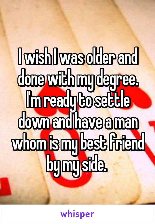I wish I was older and done with my degree. I'm ready to settle down and have a man whom is my best friend by my side.