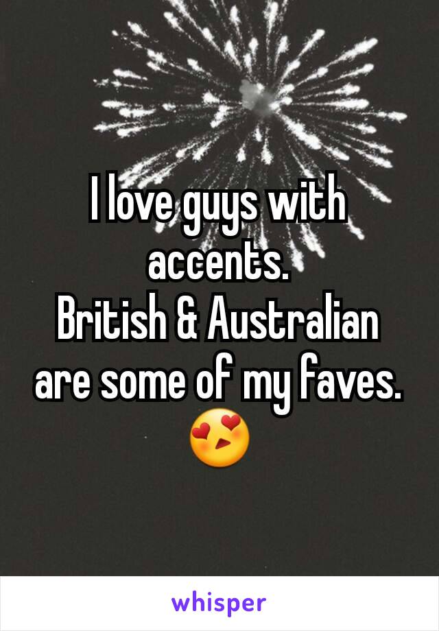 I love guys with accents. British & Australian are some of my faves. 😍