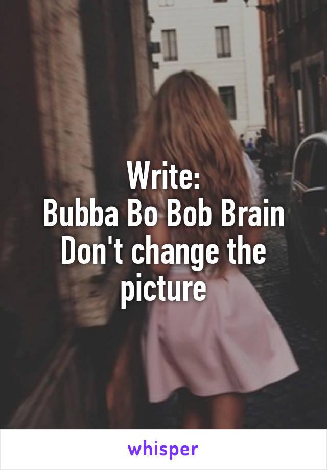 Write: Bubba Bo Bob Brain Don't change the picture