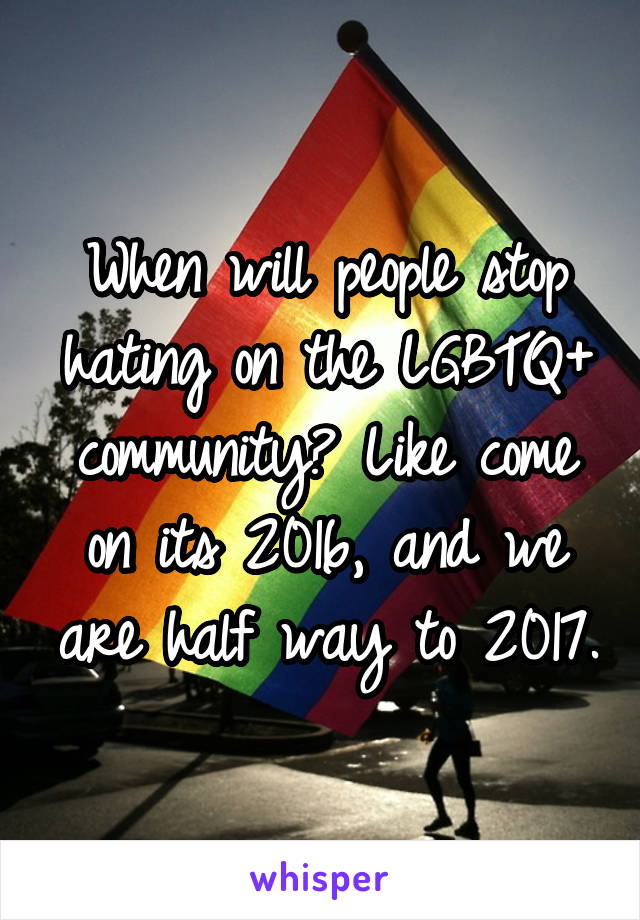 When will people stop hating on the LGBTQ+ community? Like come on its 2016, and we are half way to 2017.