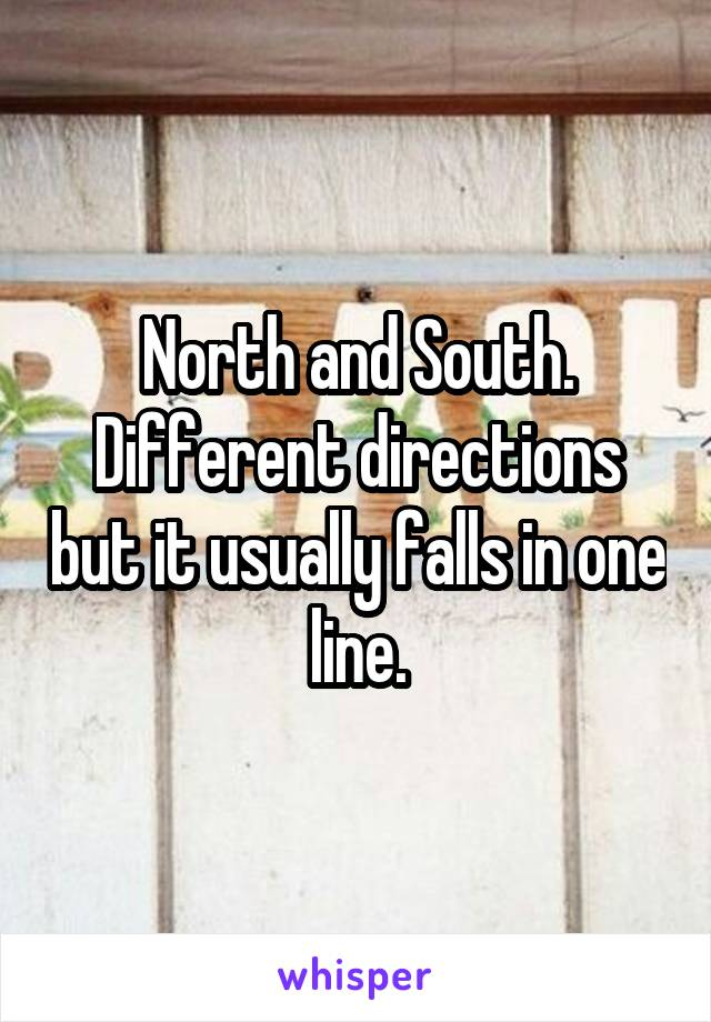 North and South. Different directions but it usually falls in one line.