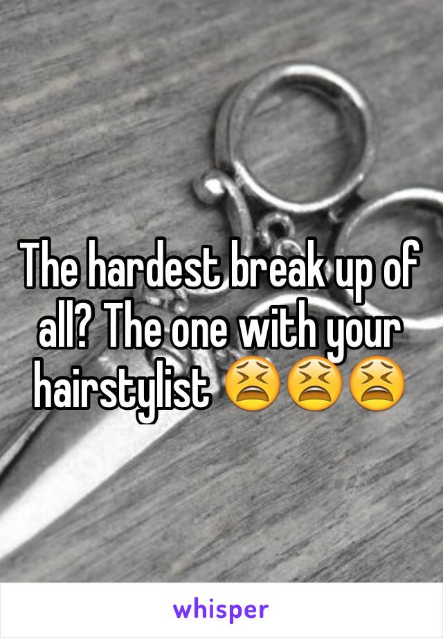 The hardest break up of all? The one with your hairstylist 😫😫😫