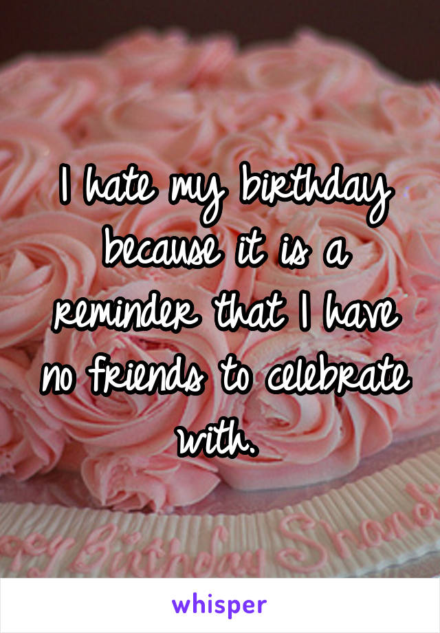 I hate my birthday because it is a reminder that I have no friends to celebrate with.