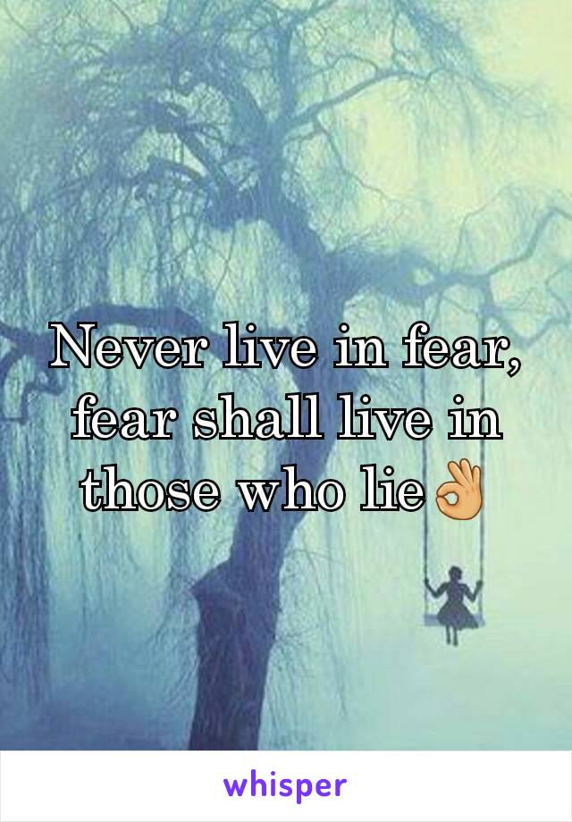 Never live in fear, fear shall live in those who lie👌