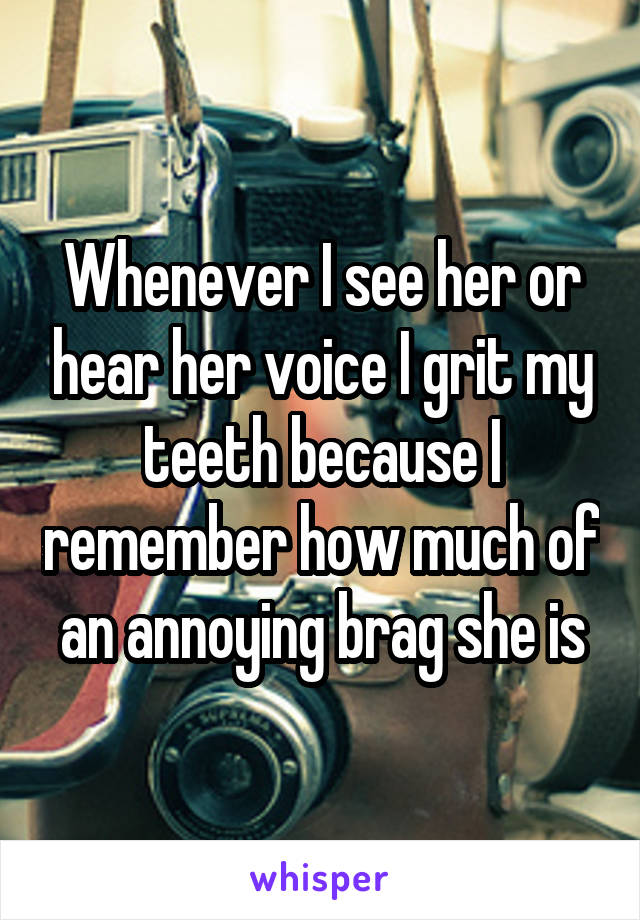 Whenever I see her or hear her voice I grit my teeth because I remember how much of an annoying brag she is