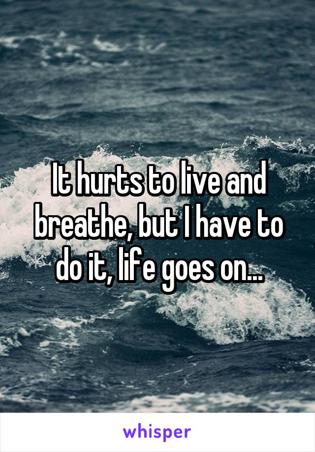 It hurts to live and breathe, but I have to do it, life goes on...