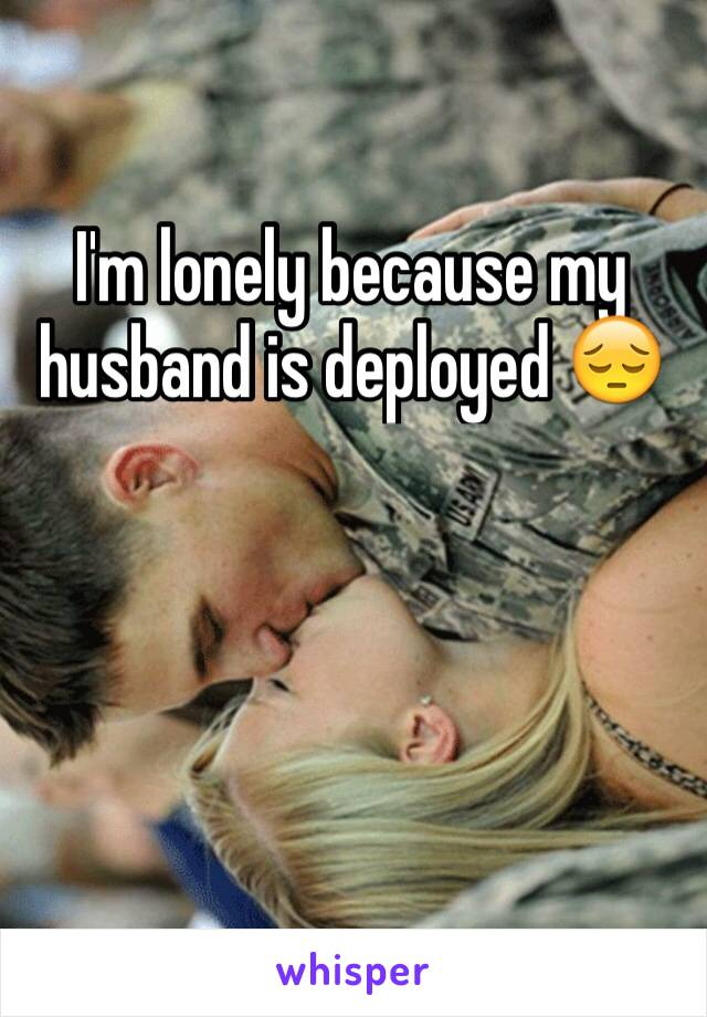 I'm lonely because my husband is deployed 😔