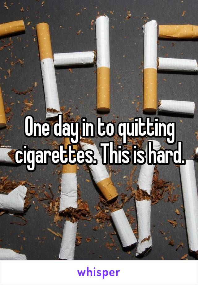 One day in to quitting cigarettes. This is hard.