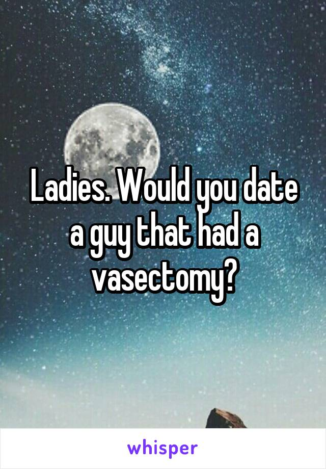 Ladies. Would you date a guy that had a vasectomy?