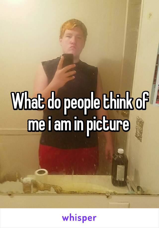 What do people think of me i am in picture