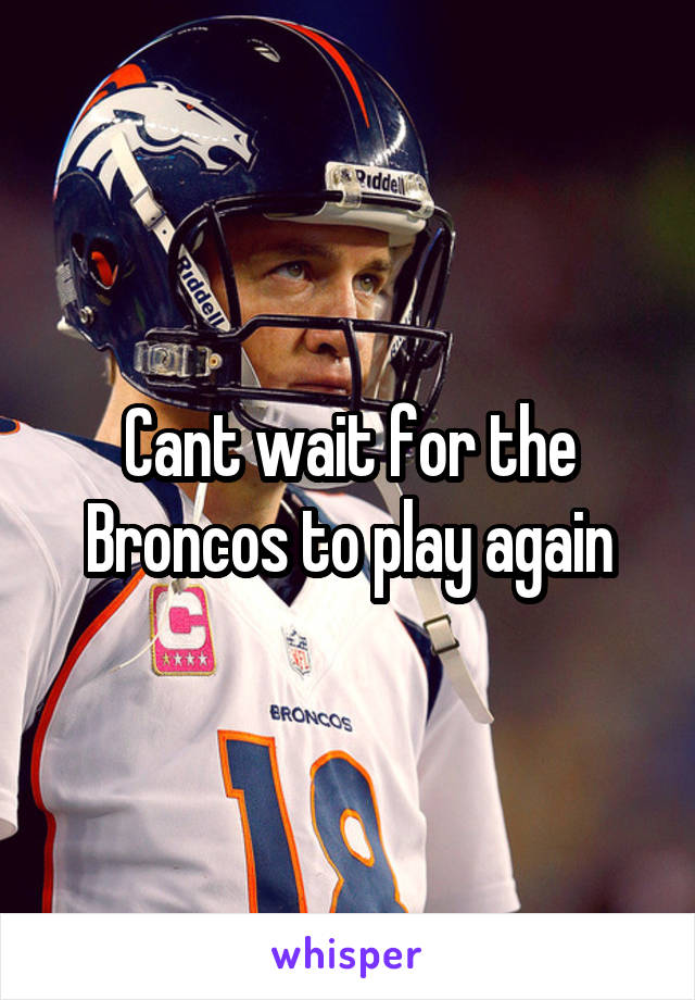 Cant wait for the Broncos to play again