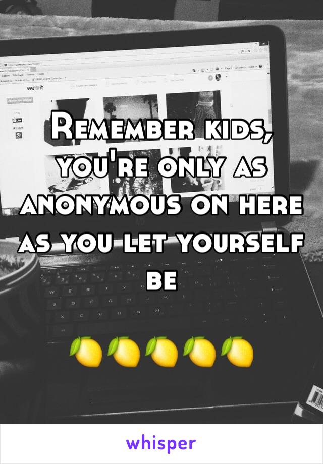 Remember kids, you're only as anonymous on here as you let yourself be  🍋🍋🍋🍋🍋