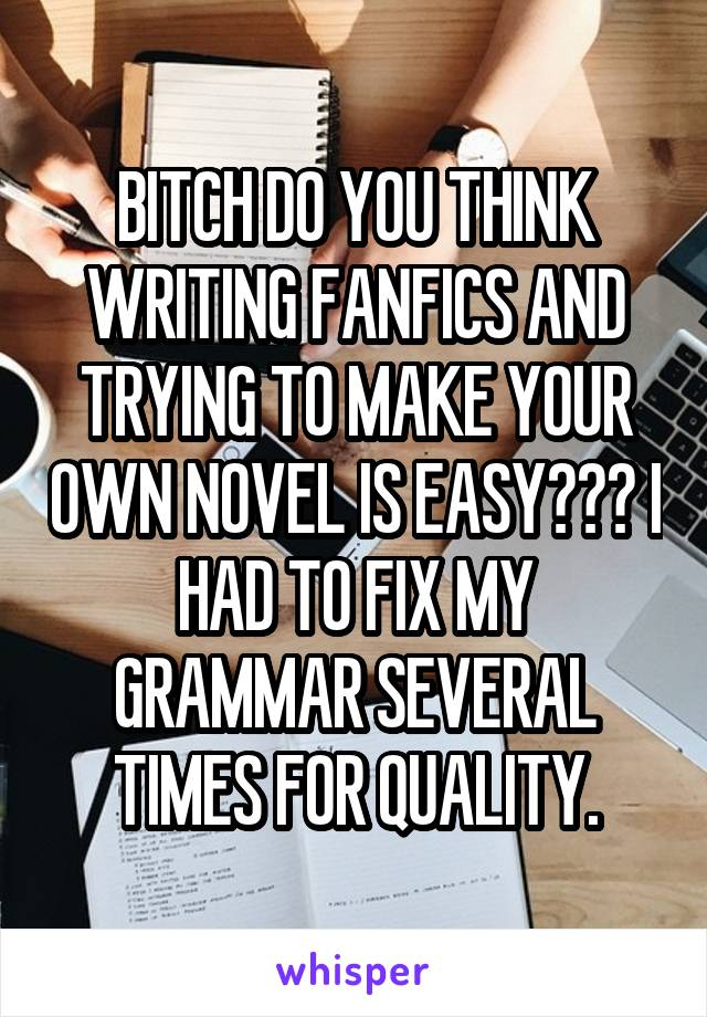 BITCH DO YOU THINK WRITING FANFICS AND TRYING TO MAKE YOUR OWN NOVEL IS EASY??? I HAD TO FIX MY GRAMMAR SEVERAL TIMES FOR QUALITY.