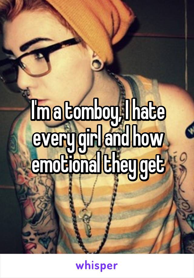 I'm a tomboy, I hate every girl and how emotional they get