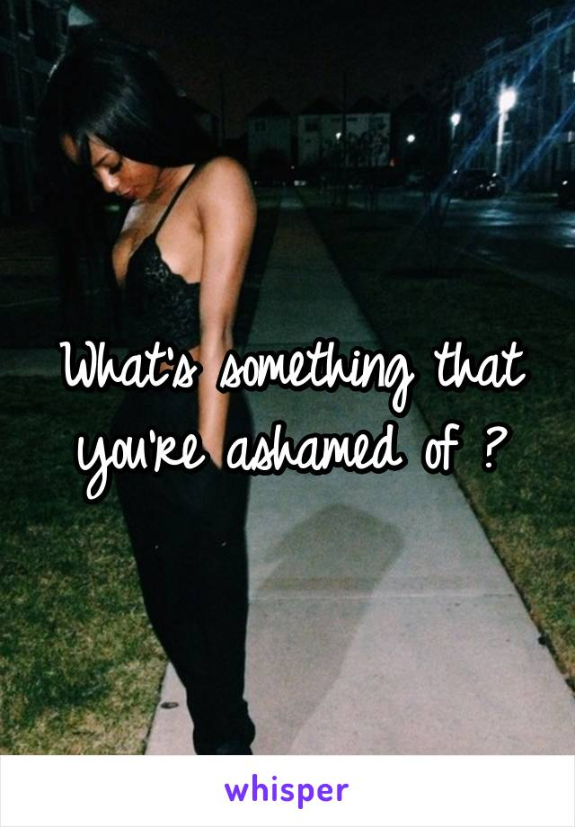 What's something that you're ashamed of ?