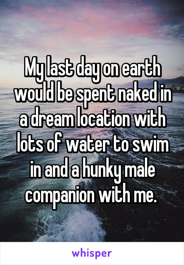 My last day on earth would be spent naked in a dream location with lots of water to swim in and a hunky male companion with me.