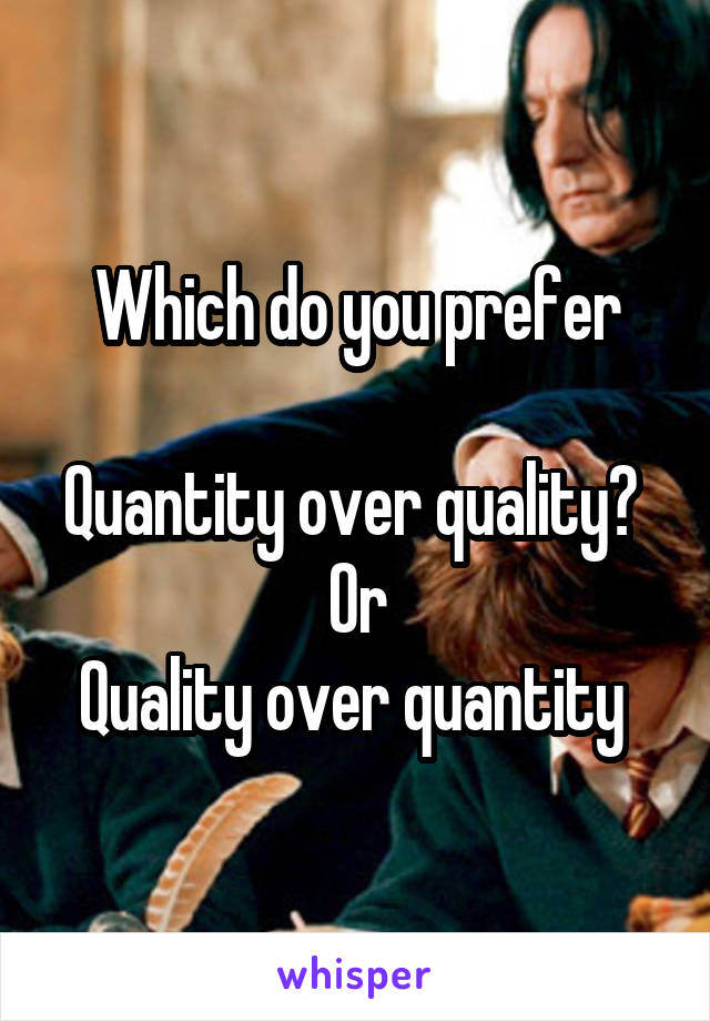 Which do you prefer  Quantity over quality?  Or Quality over quantity