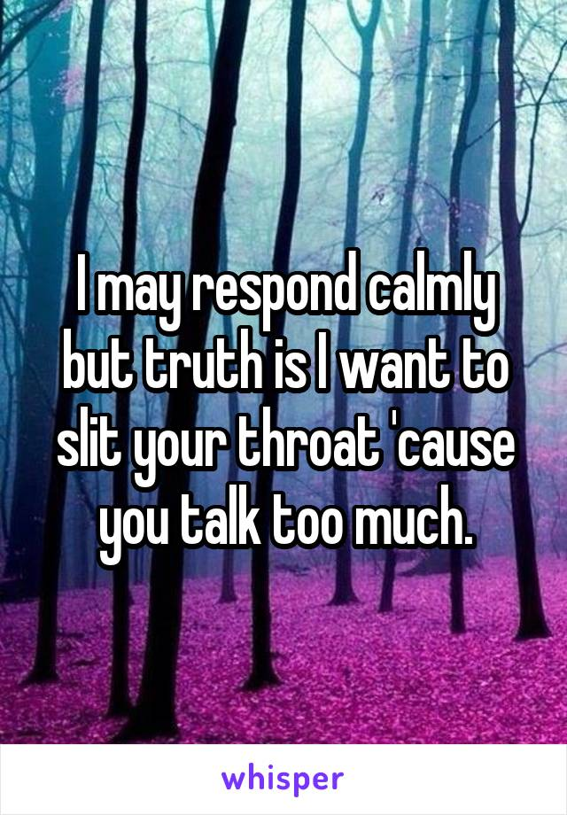 I may respond calmly but truth is I want to slit your throat 'cause you talk too much.