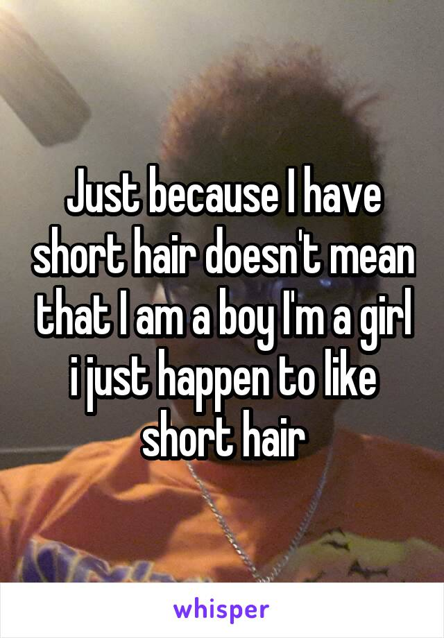 Just because I have short hair doesn't mean that I am a boy I'm a girl i just happen to like short hair