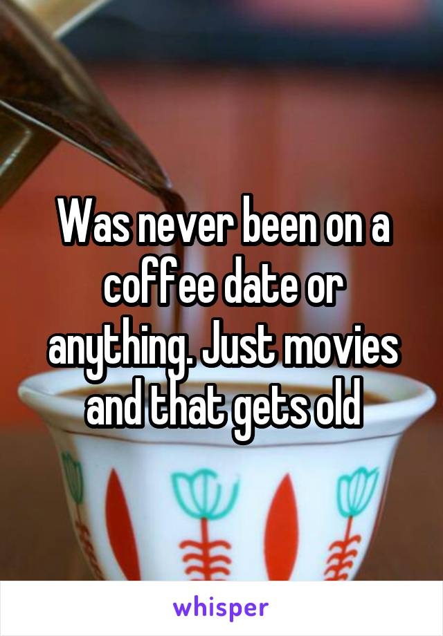 Was never been on a coffee date or anything. Just movies and that gets old