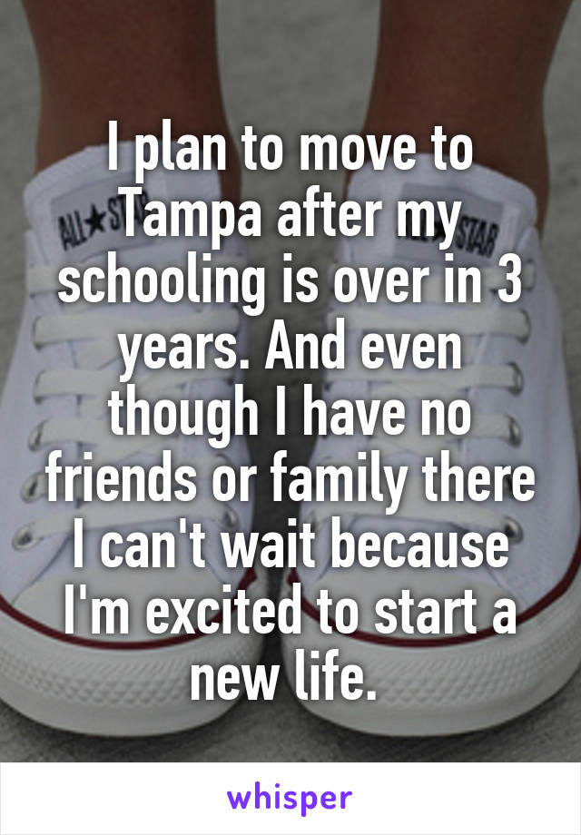 I plan to move to Tampa after my schooling is over in 3 years. And even though I have no friends or family there I can't wait because I'm excited to start a new life.