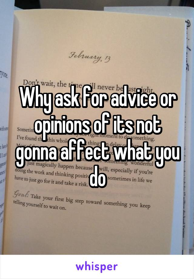 Why ask for advice or opinions of its not gonna affect what you do