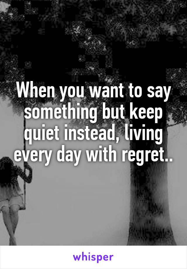 When you want to say something but keep quiet instead, living every day with regret..