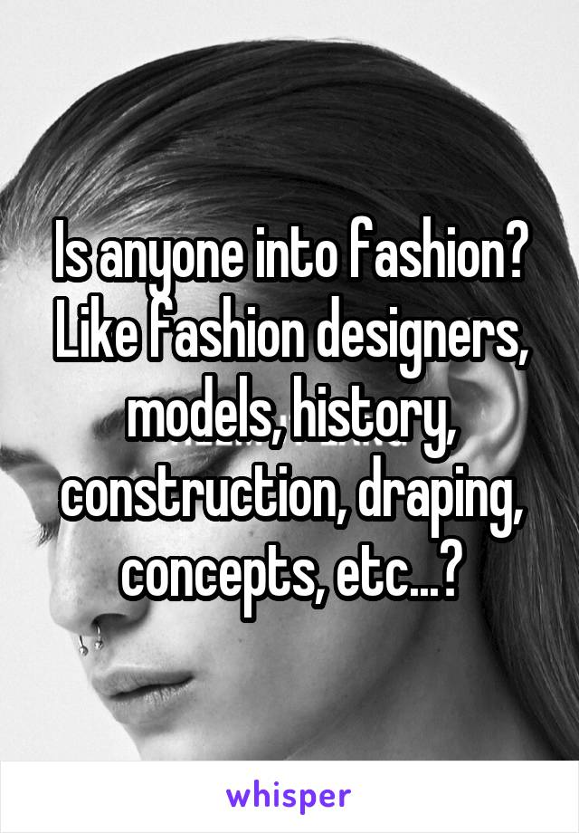 Is anyone into fashion? Like fashion designers, models, history, construction, draping, concepts, etc...?
