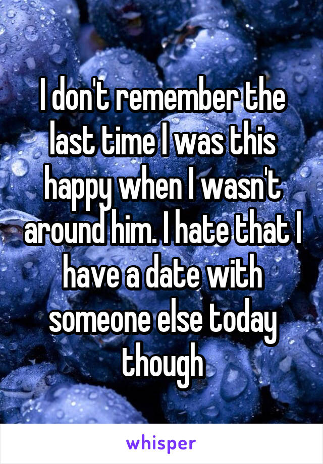 I don't remember the last time I was this happy when I wasn't around him. I hate that I have a date with someone else today though