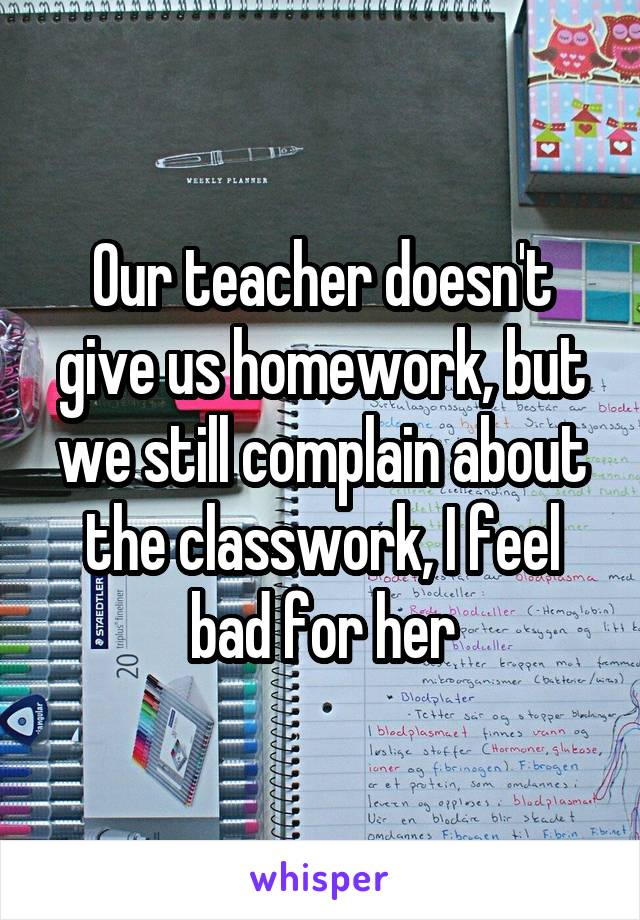 Our teacher doesn't give us homework, but we still complain about the classwork, I feel bad for her