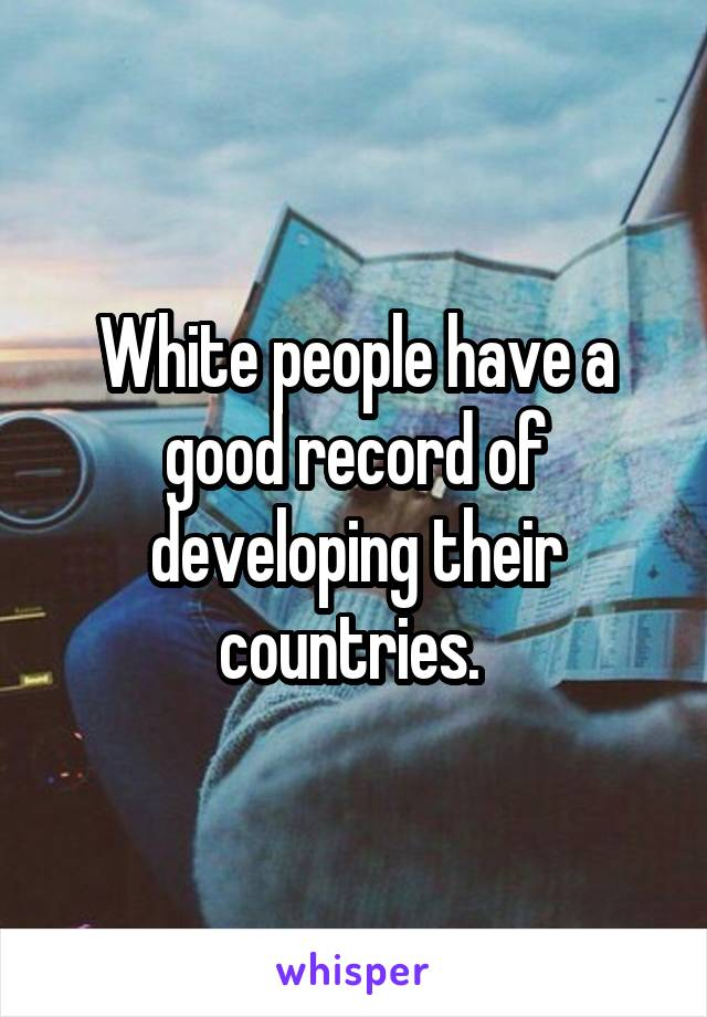 White people have a good record of developing their countries.