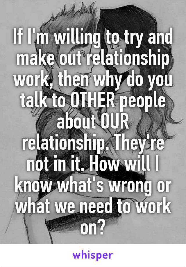 If I'm willing to try and make out relationship work, then why do you talk to OTHER people about OUR relationship. They're not in it. How will I know what's wrong or what we need to work on?