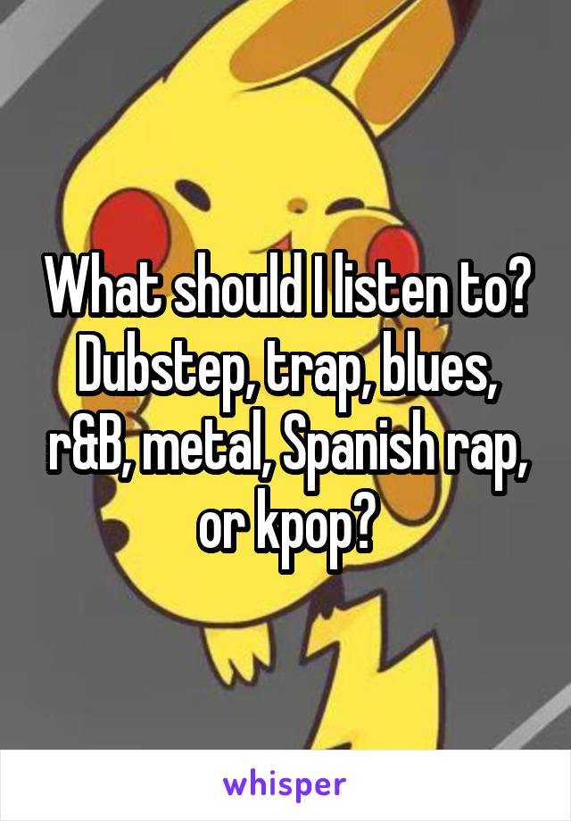 What should I listen to? Dubstep, trap, blues, r&B, metal, Spanish rap, or kpop?