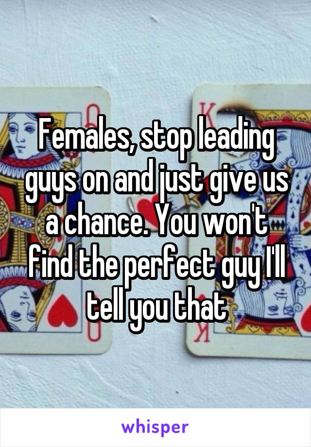 Females, stop leading guys on and just give us a chance. You won't find the perfect guy I'll tell you that