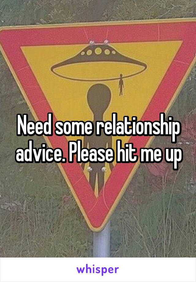 Need some relationship advice. Please hit me up