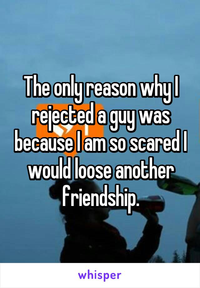 The only reason why I rejected a guy was because I am so scared I would loose another friendship.