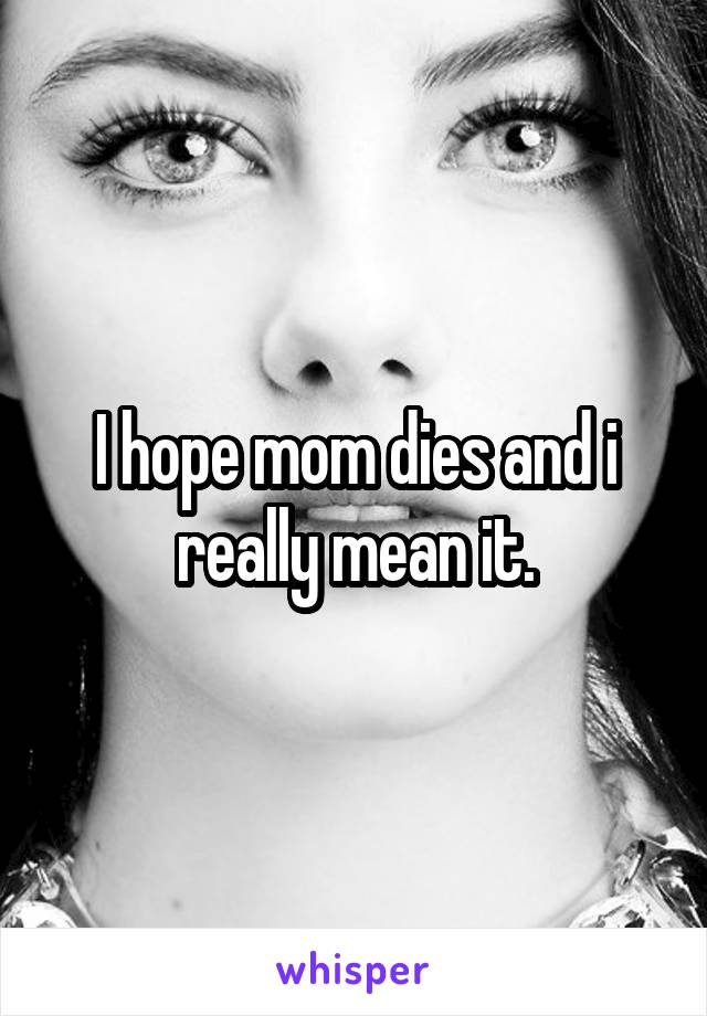 I hope mom dies and i really mean it.