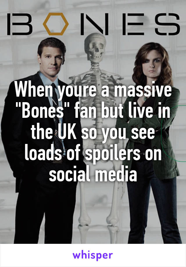 """When youre a massive """"Bones"""" fan but live in the UK so you see loads of spoilers on social media"""