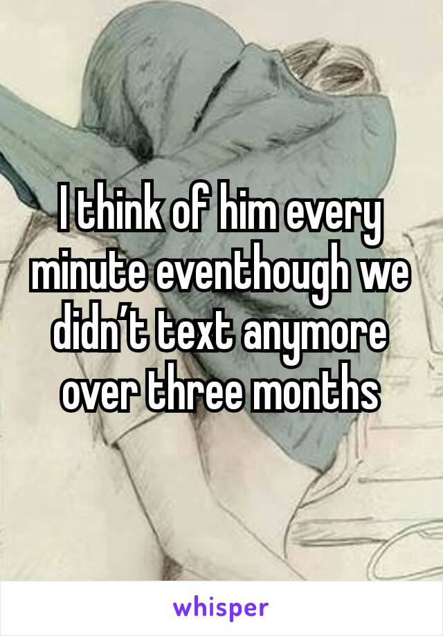I think of him every minute eventhough we didn't text anymore over three months