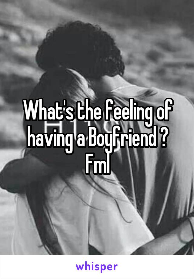 What's the feeling of having a Boyfriend ? Fml