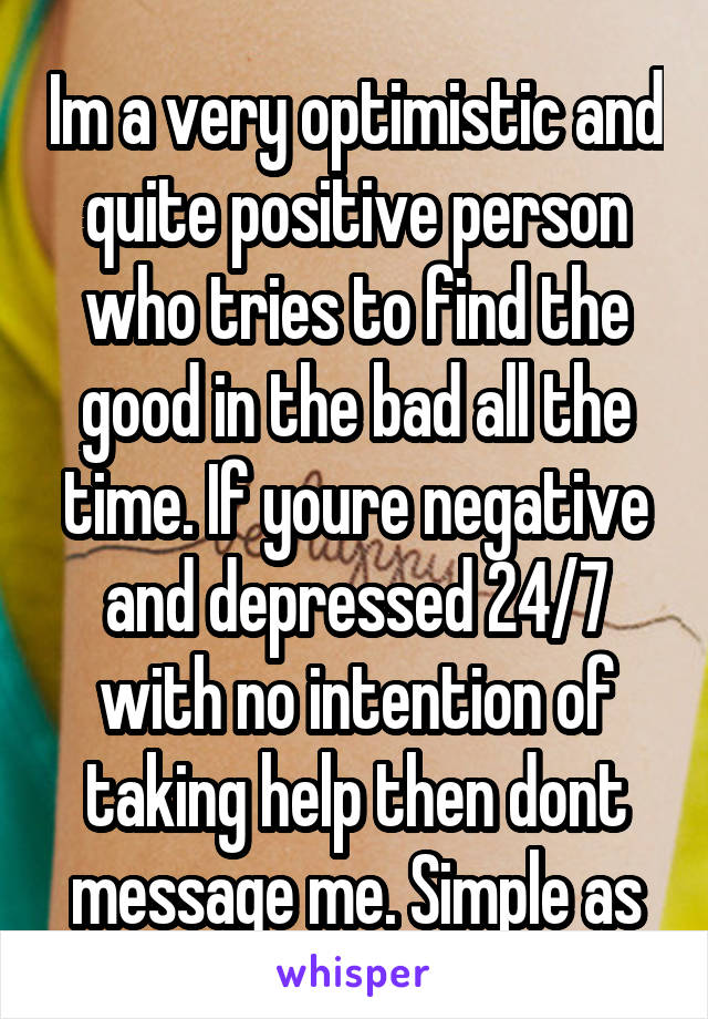 Im a very optimistic and quite positive person who tries to find the good in the bad all the time. If youre negative and depressed 24/7 with no intention of taking help then dont message me. Simple as