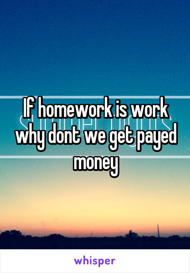 If homework is work why dont we get payed money