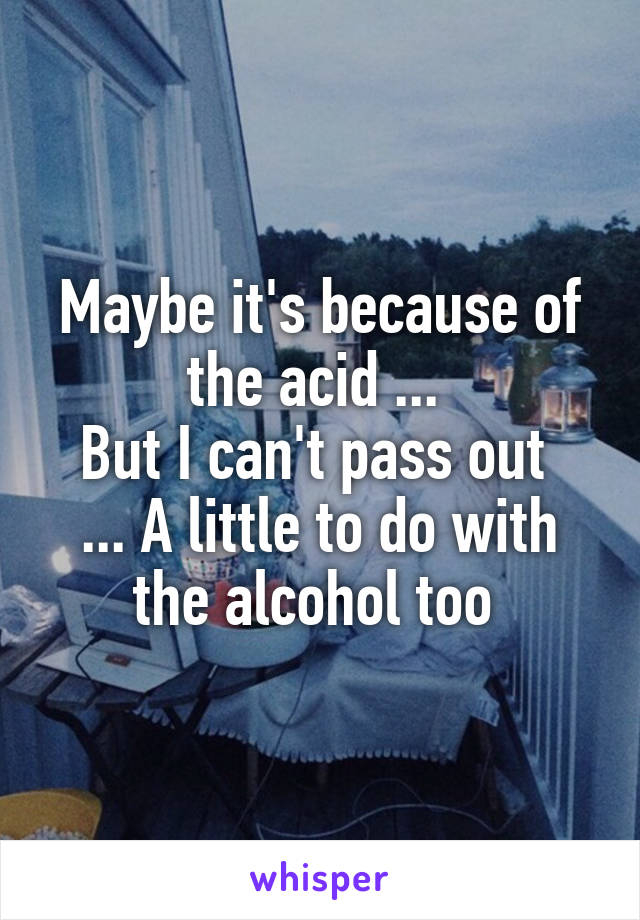 Maybe it's because of the acid ...  But I can't pass out  ... A little to do with the alcohol too