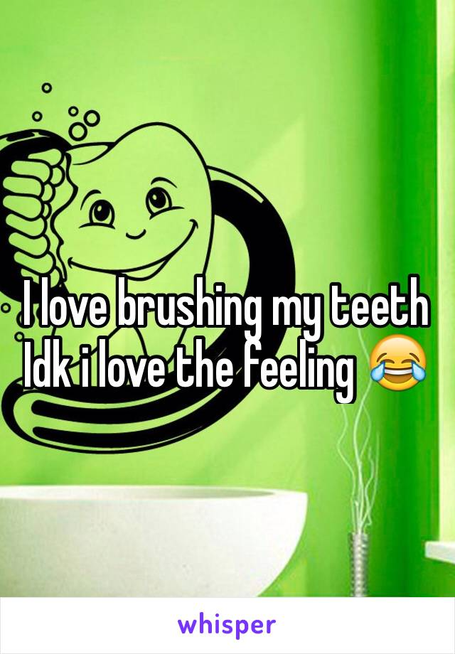 I love brushing my teeth Idk i love the feeling 😂