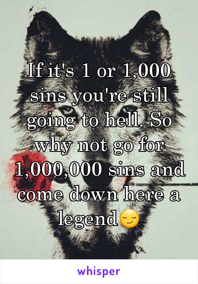 If it's 1 or 1,000 sins you're still going to hell. So why not go for 1,000,000 sins and come down here a legend😏