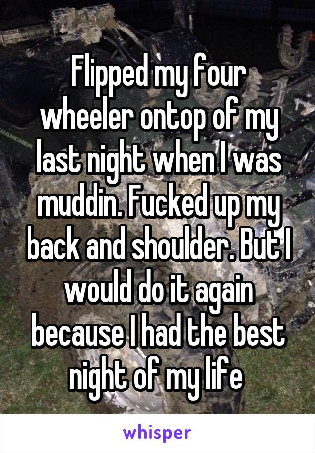 Flipped my four wheeler ontop of my last night when I was muddin. Fucked up my back and shoulder. But I would do it again because I had the best night of my life